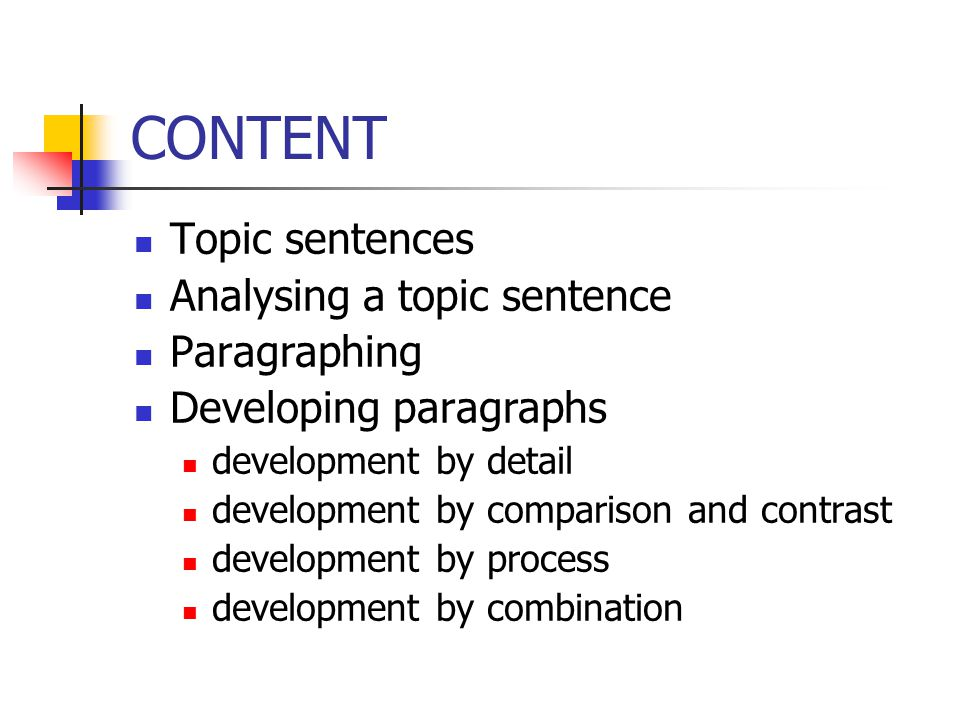 CONTENT Topic sentences Analysing a topic sentence Paragraphing Developing paragraphs development by detail development by comparison and contrast dev