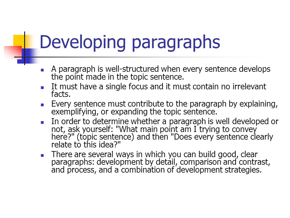 Developing paragraphs A paragraph is well-structured when every sentence develops the point made in the topic sentence. It must have a single focus an