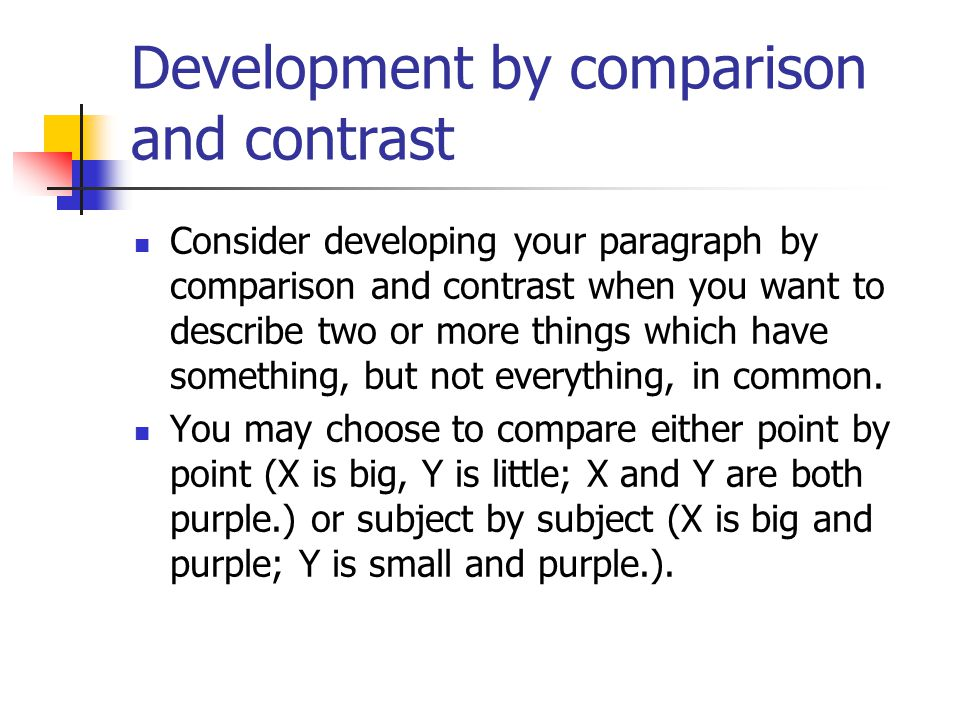 Development by comparison and contrast Consider developing your paragraph by comparison and contrast when you want to describe two or more things whic