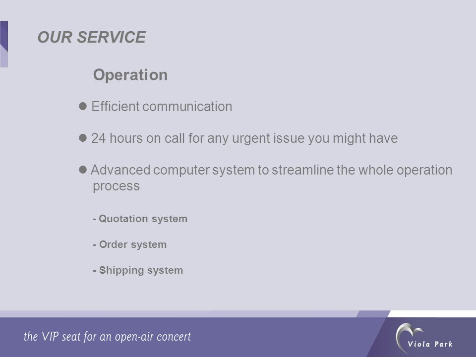 OUR SERVICE Operation Efficient communication 24 hours on call for any urgent issue you might have Advanced computer system to streamline the whole operation process - Quotation system - Order system - Shipping system