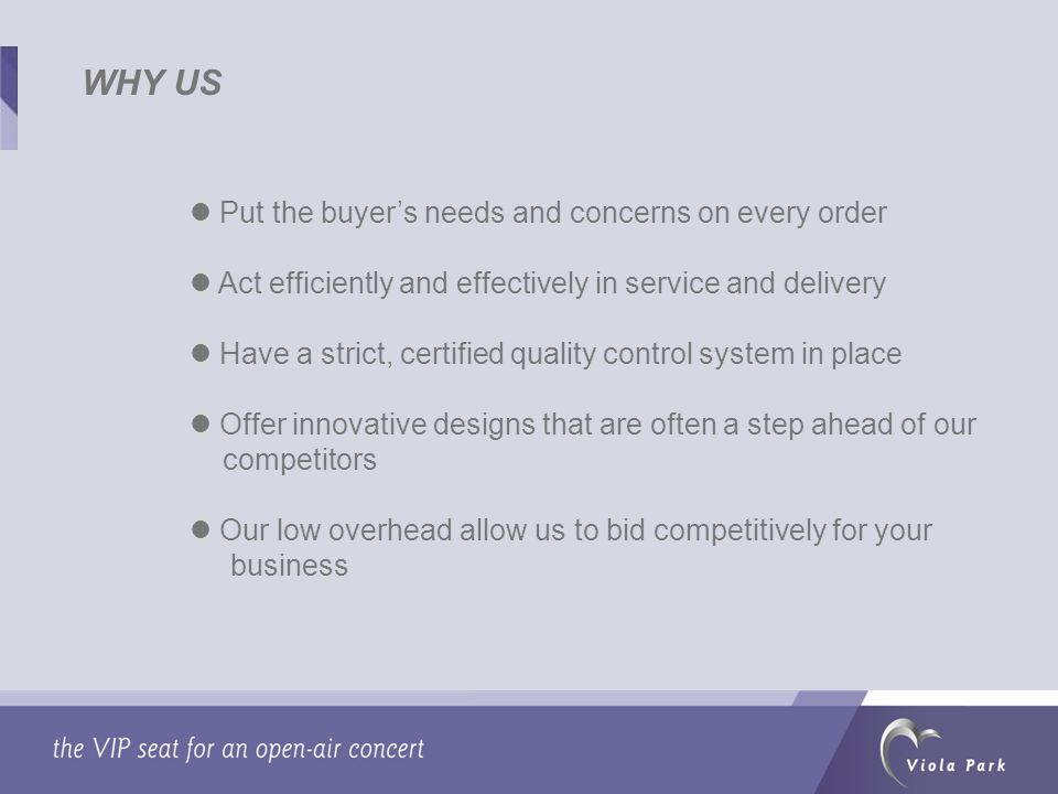 Put the buyers needs and concerns on every order Act efficiently and effectively in service and delivery Have a strict, certified quality control system in place Offer innovative designs that are often a step ahead of our competitors Our low overhead allow us to bid competitively for your business