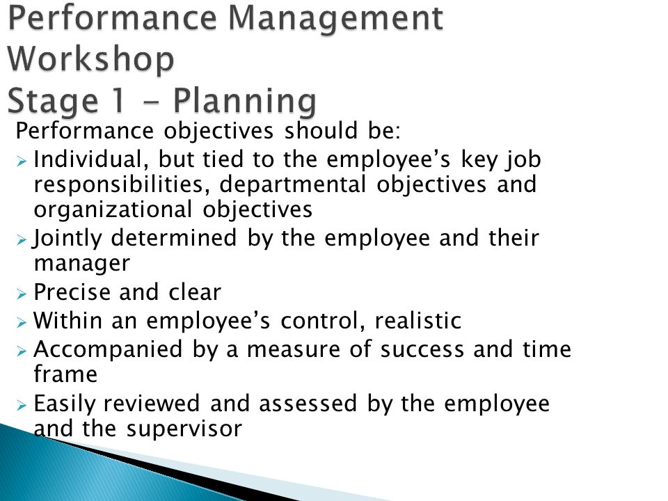 Performance Management Workshop Stage 1 - Planning Performance objectives should be: Individual, but tied to the employees key job responsibilities, d