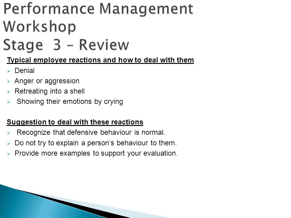 Performance Management Workshop Stage 3 – Review Typical employee reactions and how to deal with them Denial Anger or aggression Retreating into a she