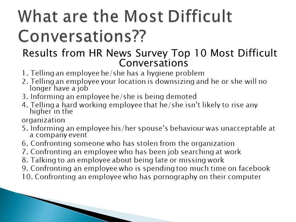 Results from HR News Survey Top 10 Most Difficult Conversations 1. Telling an employee he/she has a hygiene problem 2. Telling an employee your locati