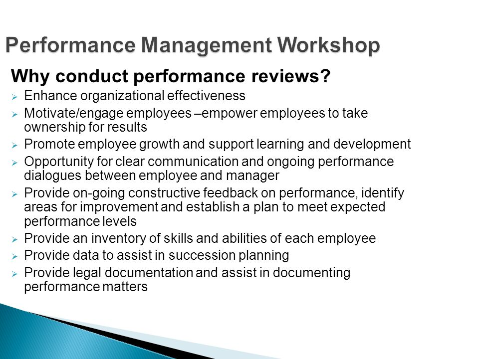 Performance Management Workshop Why conduct performance reviews? Enhance organizational effectiveness Motivate/engage employees –empower employees to