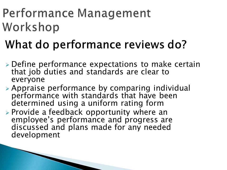 Performance Management Workshop What do performance reviews do? Define performance expectations to make certain that job duties and standards are clea