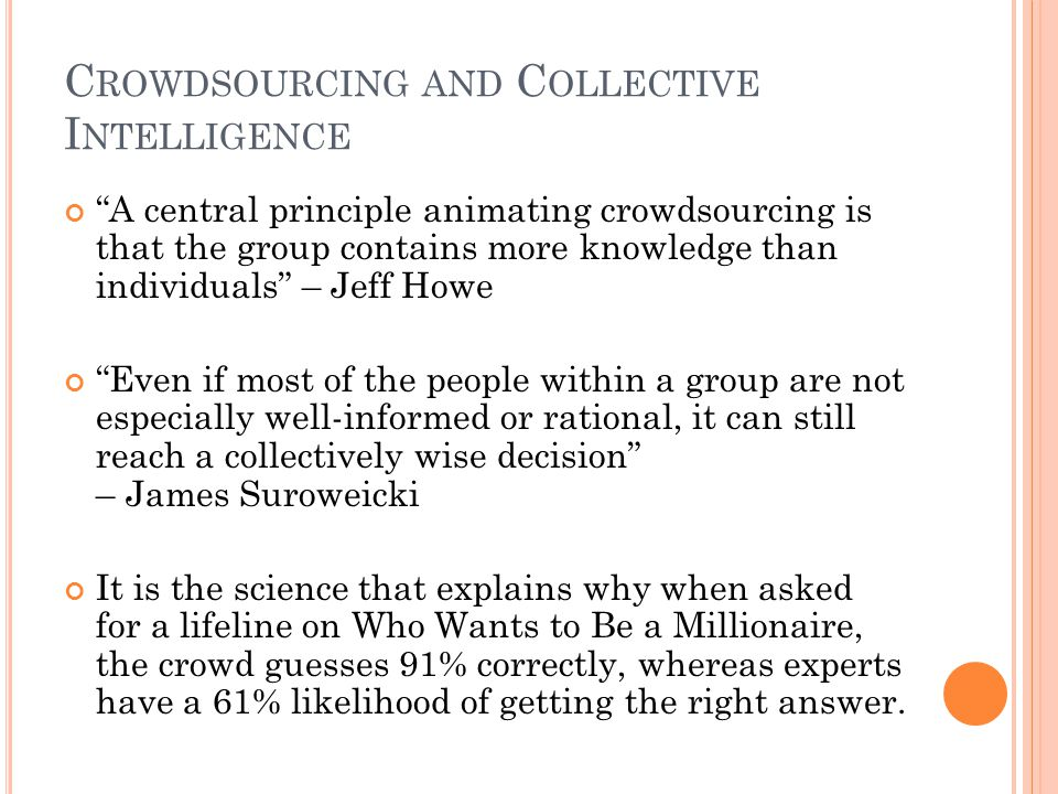 C ROWDSOURCING AND C OLLECTIVE I NTELLIGENCE A central principle animating crowdsourcing is that the group contains more knowledge than individuals –