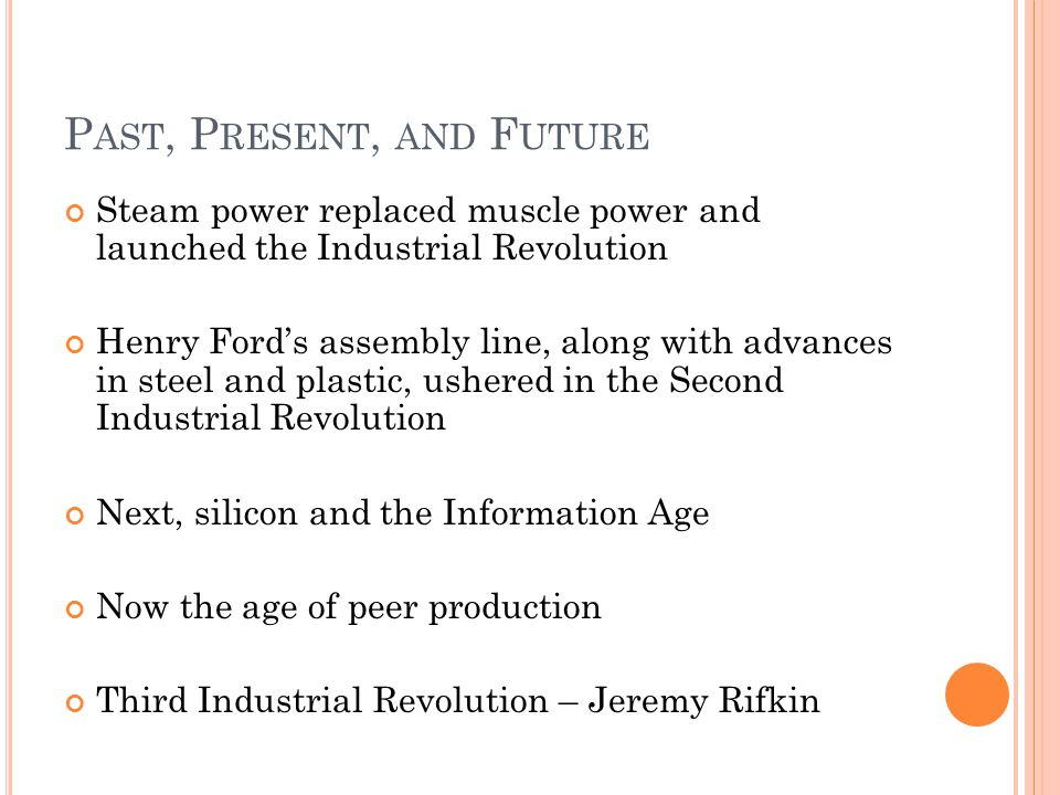 P AST, P RESENT, AND F UTURE Steam power replaced muscle power and launched the Industrial Revolution Henry Fords assembly line, along with advances i