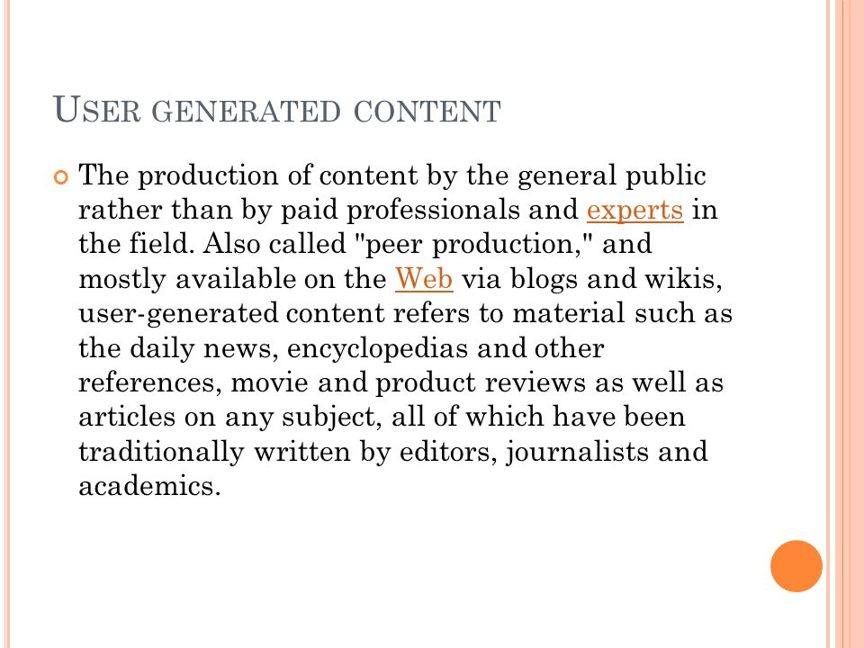 U SER GENERATED CONTENT The production of content by the general public rather than by paid professionals and experts in the field. Also called
