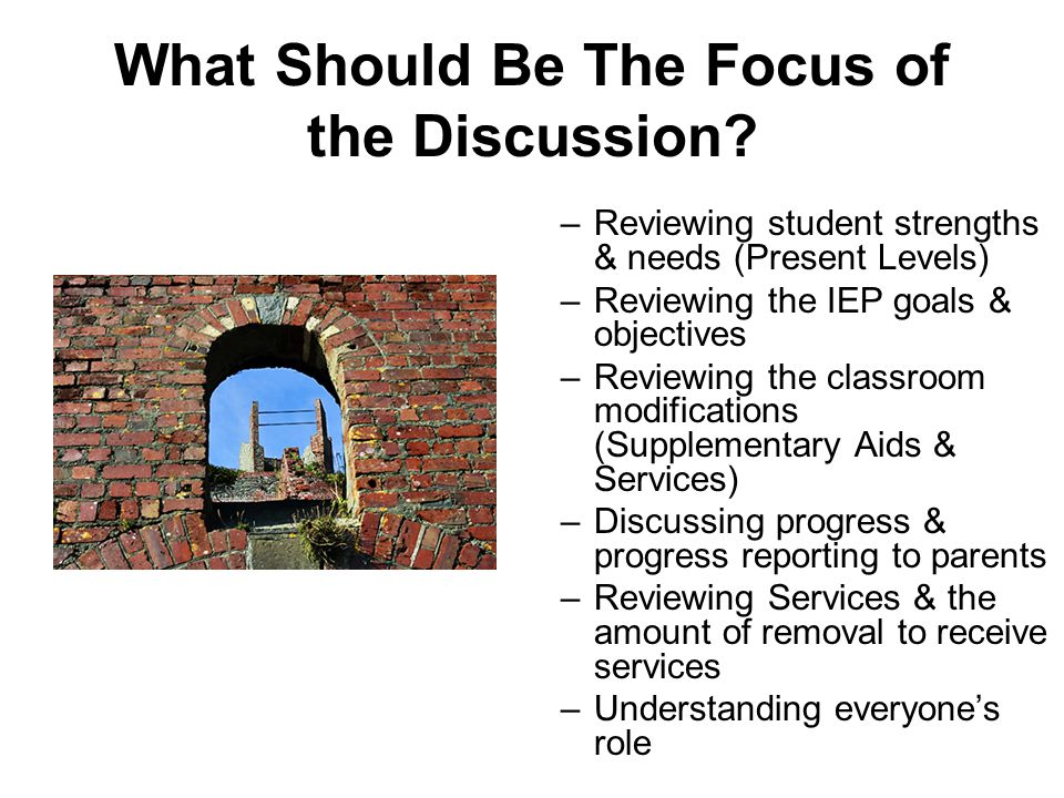 What Should Be The Focus of the Discussion? –Reviewing student strengths & needs (Present Levels) –Reviewing the IEP goals & objectives –Reviewing the