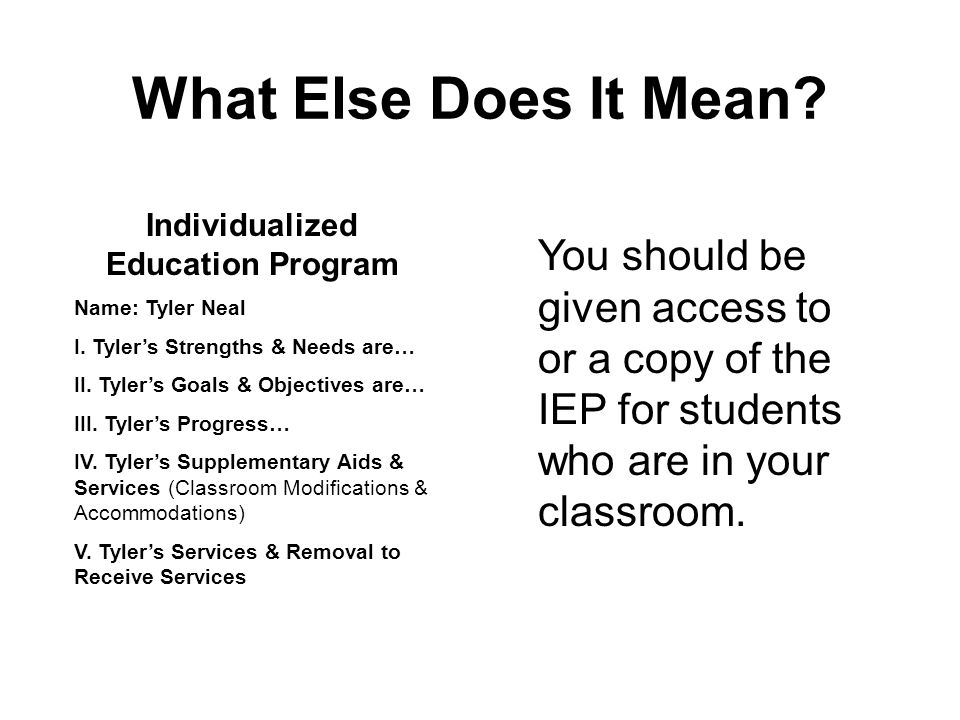 What Else Does It Mean? You should be given access to or a copy of the IEP for students who are in your classroom. Individualized Education Program Na