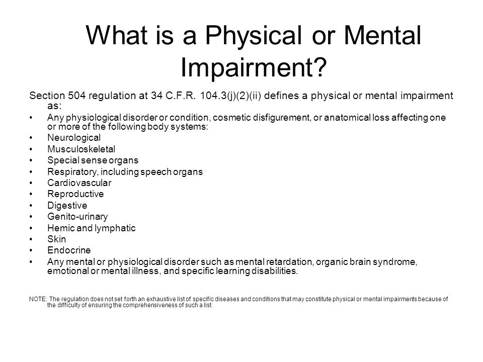 What is a Physical or Mental Impairment? Section 504 regulation at 34 C.F.R. 104.3(j)(2)(ii) defines a physical or mental impairment as: Any physiolog