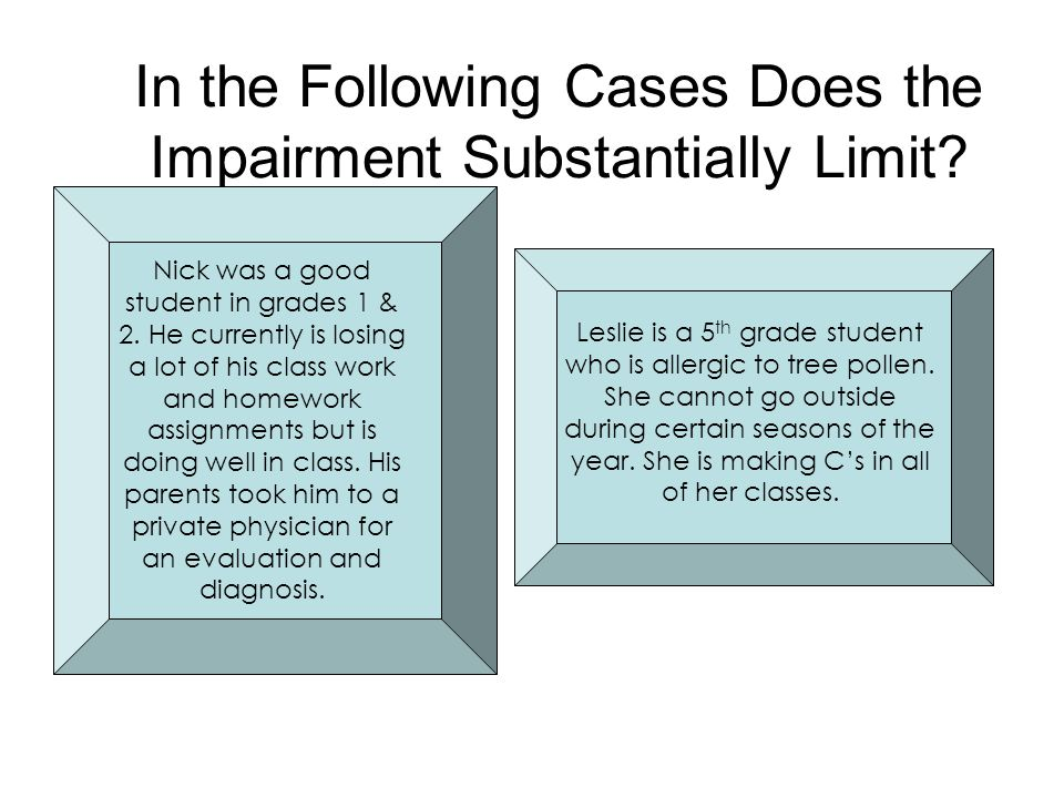 In the Following Cases Does the Impairment Substantially Limit? Nick was a good student in grades 1 & 2. He currently is losing a lot of his class wor