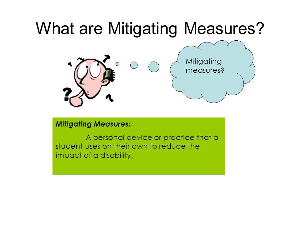 What are Mitigating Measures? Mitigating measures? Mitigating Measures: A personal device or practice that a student uses on their own to reduce the i