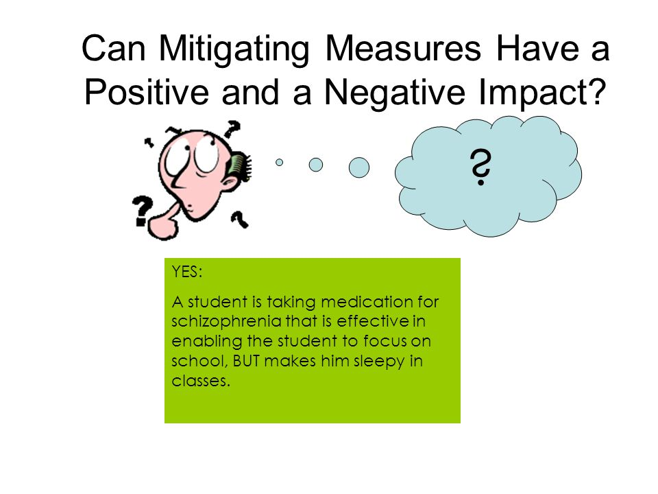 Can Mitigating Measures Have a Positive and a Negative Impact? ? YES: A student is taking medication for schizophrenia that is effective in enabling t