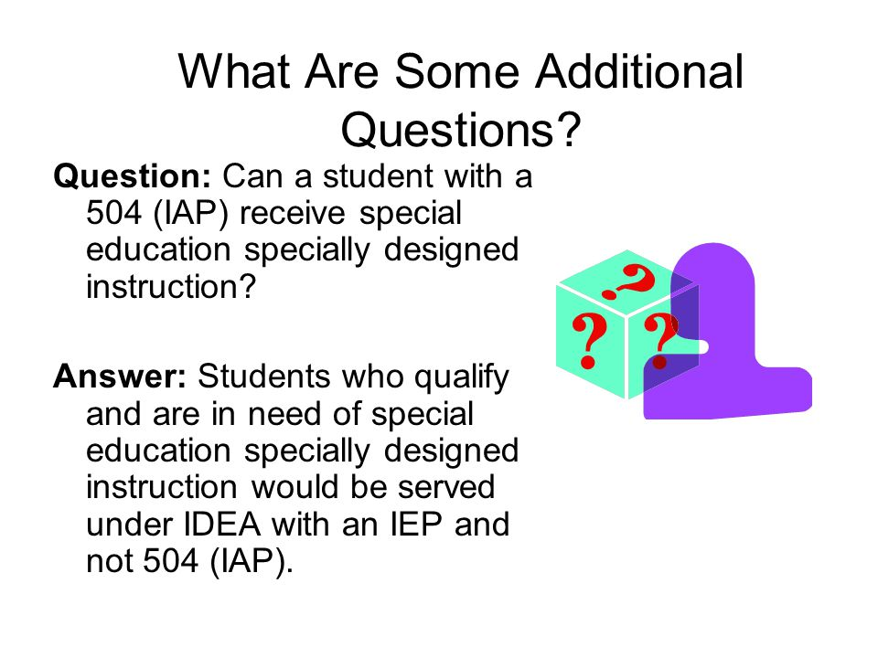 What Are Some Additional Questions? Question: Can a student with a 504 (IAP) receive special education specially designed instruction? Answer: Student