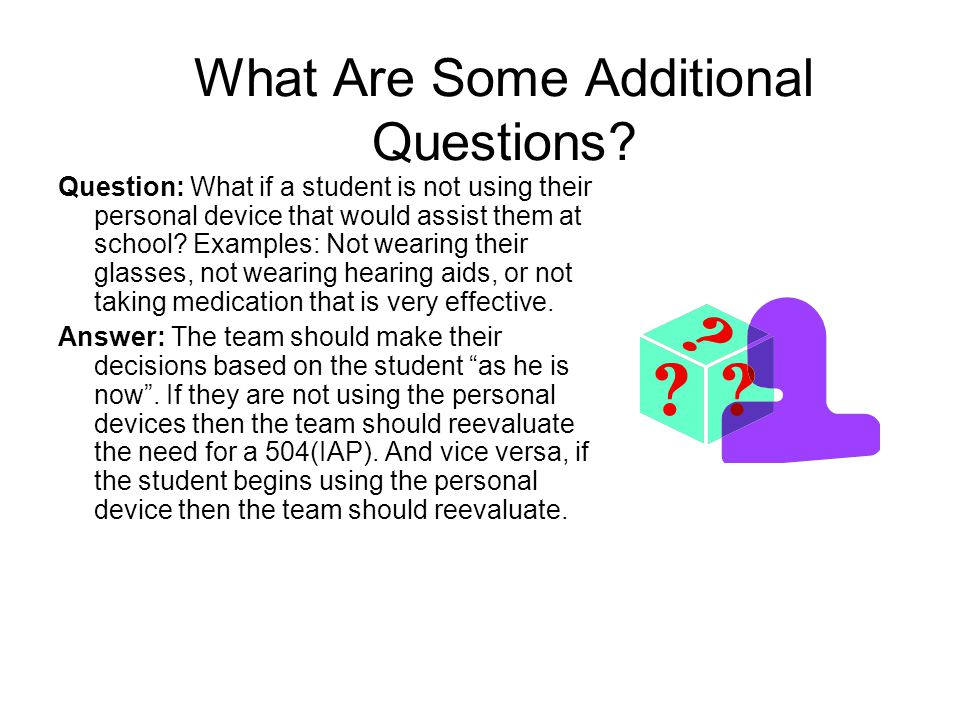 What Are Some Additional Questions? Question: What if a student is not using their personal device that would assist them at school? Examples: Not wea