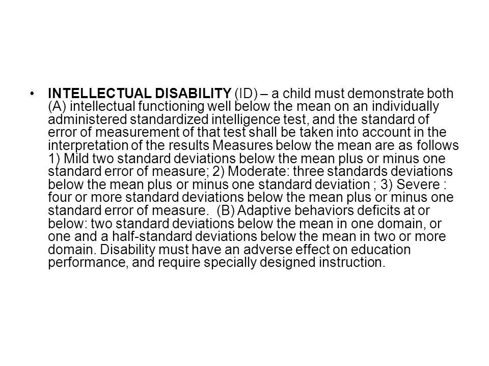 INTELLECTUAL DISABILITY (ID) – a child must demonstrate both (A) intellectual functioning well below the mean on an individually administered standard