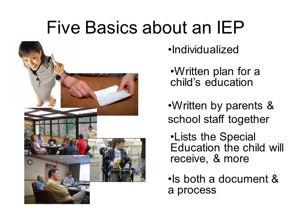 Five Basics about an IEP Individualized Written plan for a childs education Written by parents & school staff together Lists the Special Education the