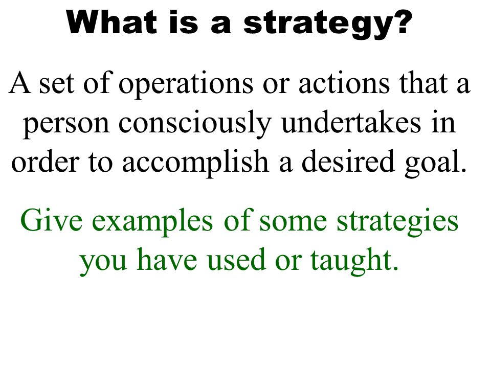 What is a strategy? A set of operations or actions that a person consciously undertakes in order to accomplish a desired goal. Give examples of some s