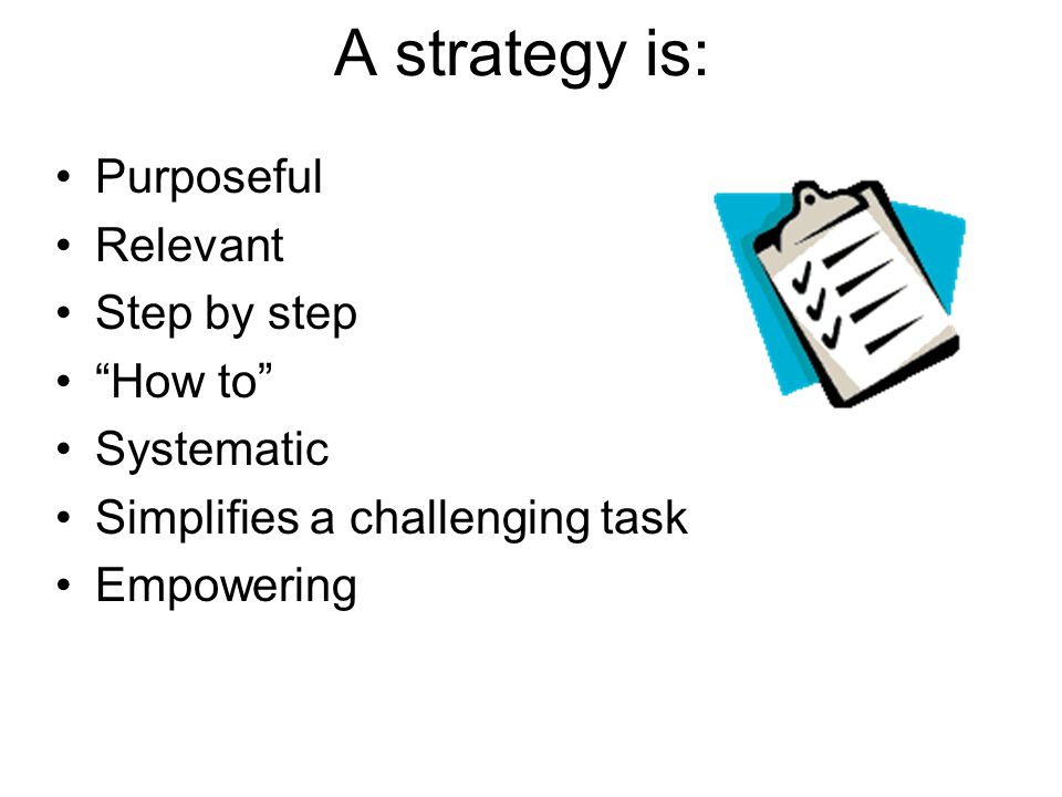 A strategy is: Purposeful Relevant Step by step How to Systematic Simplifies a challenging task Empowering