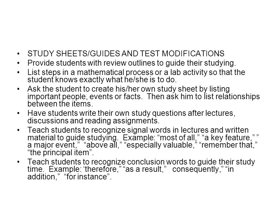 STUDY SHEETS/GUIDES AND TEST MODIFICATIONS Provide students with review outlines to guide their studying. List steps in a mathematical process or a la