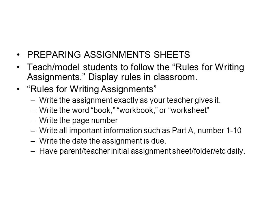 PREPARING ASSIGNMENTS SHEETS Teach/model students to follow the Rules for Writing Assignments. Display rules in classroom. Rules for Writing Assignmen