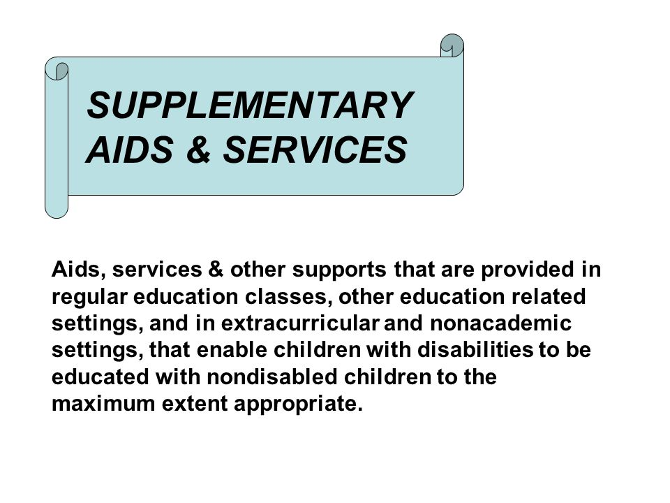SUPPLEMENTARY AIDS & SERVICES Aids, services & other supports that are provided in regular education classes, other education related settings, and in