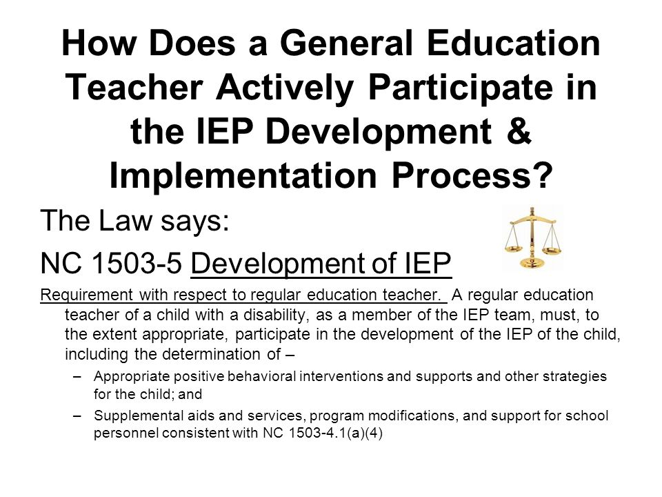 How Does a General Education Teacher Actively Participate in the IEP Development & Implementation Process? The Law says: NC 1503-5 Development of IEP