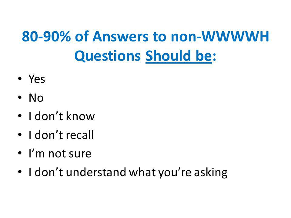 80-90% of Answers to non-WWWWH Questions Should be: Yes No I dont know I dont recall Im not sure I dont understand what youre asking