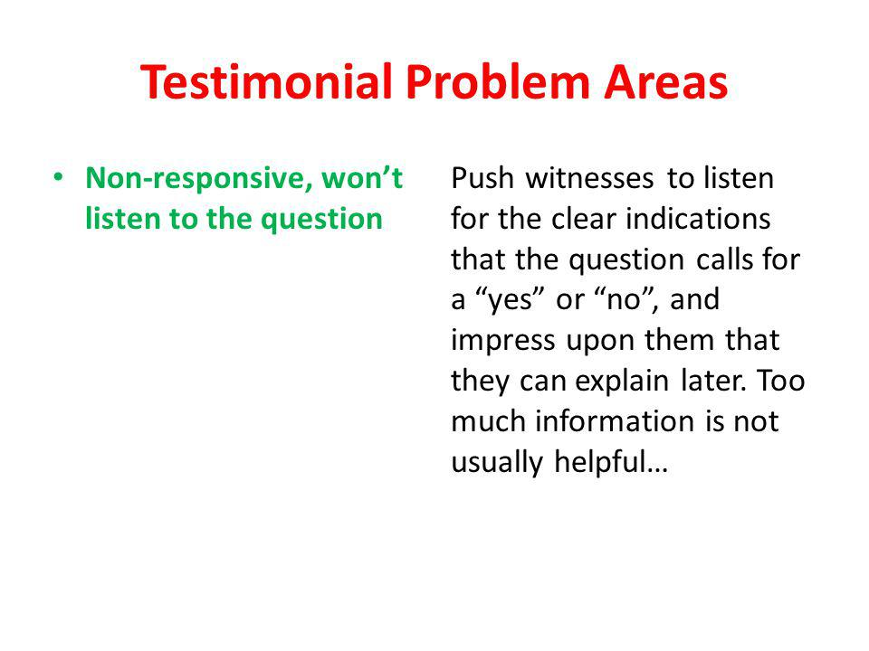 Testimonial Problem Areas Non-responsive, wont listen to the question Push witnesses to listen for the clear indications that the question calls for a