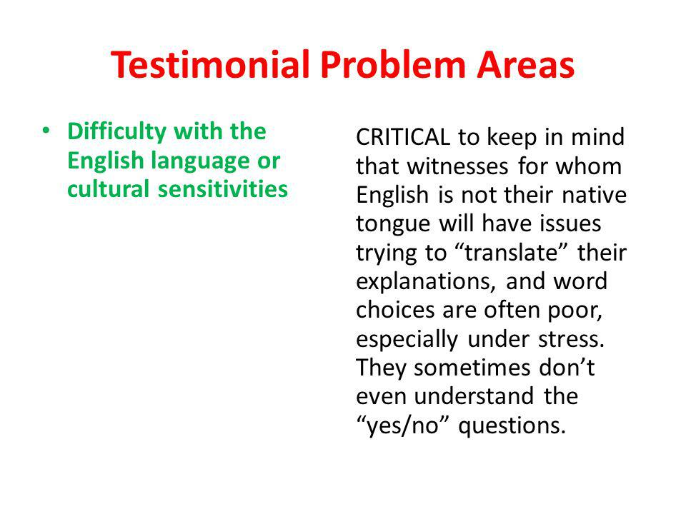 Testimonial Problem Areas Difficulty with the English language or cultural sensitivities CRITICAL to keep in mind that witnesses for whom English is n