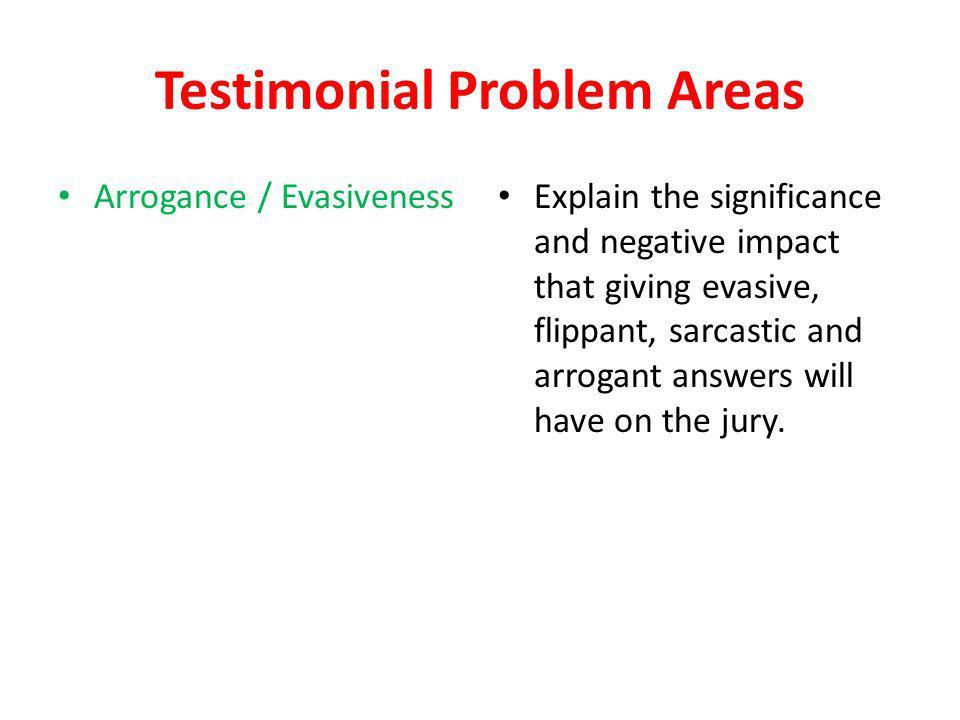 Testimonial Problem Areas Arrogance / Evasiveness Explain the significance and negative impact that giving evasive, flippant, sarcastic and arrogant a