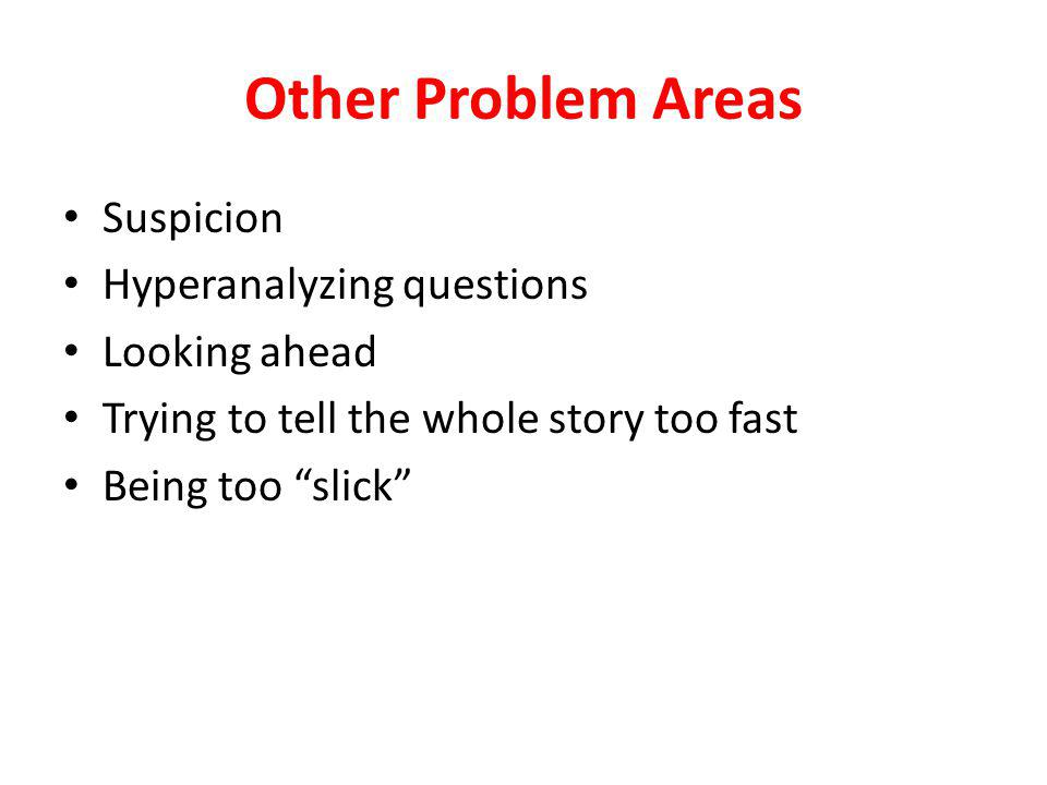 Other Problem Areas Suspicion Hyperanalyzing questions Looking ahead Trying to tell the whole story too fast Being too slick