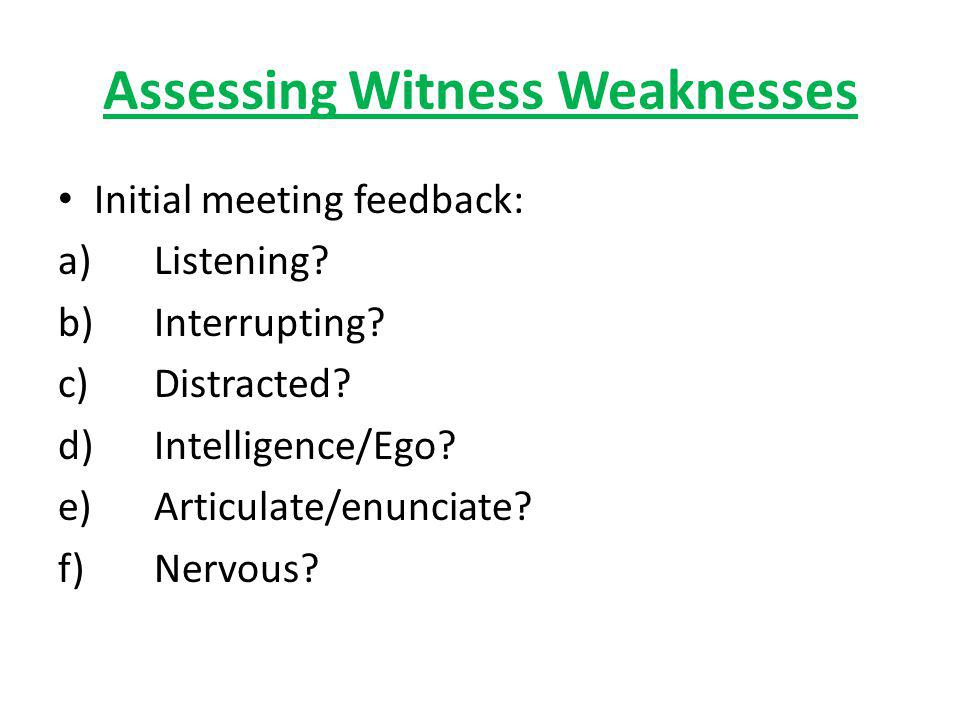 Assessing Witness Weaknesses Initial meeting feedback: a)Listening? b)Interrupting? c)Distracted? d)Intelligence/Ego? e)Articulate/enunciate? f)Nervou
