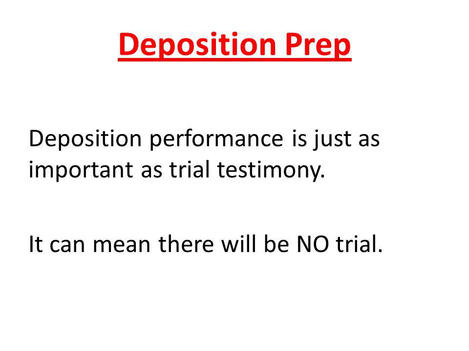 Deposition Prep Deposition performance is just as important as trial testimony. It can mean there will be NO trial.