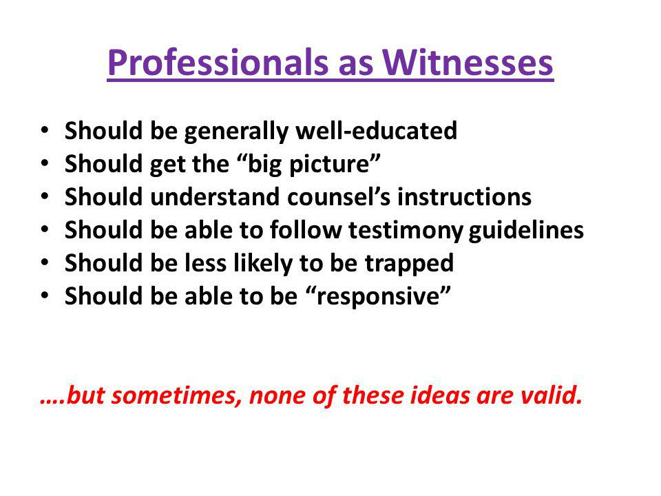 Professionals as Witnesses Should be generally well-educated Should get the big picture Should understand counsels instructions Should be able to foll