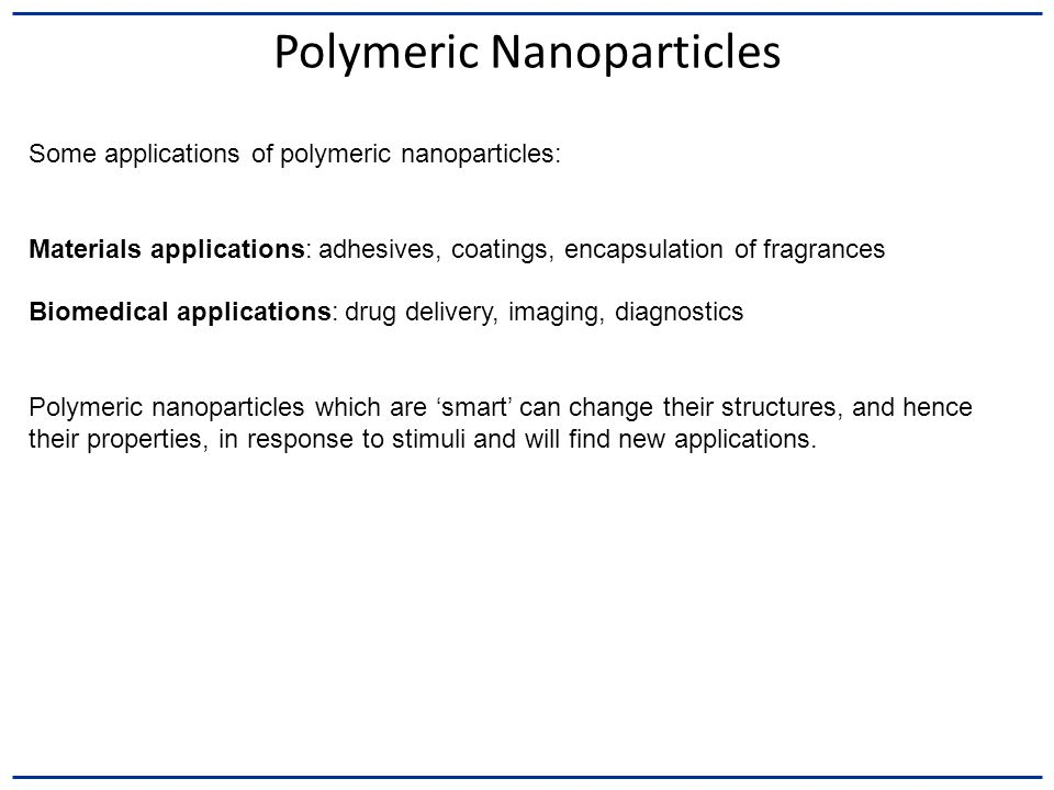 Polymeric Nanoparticles Some applications of polymeric nanoparticles: Materials applications: adhesives, coatings, encapsulation of fragrances Biomedi
