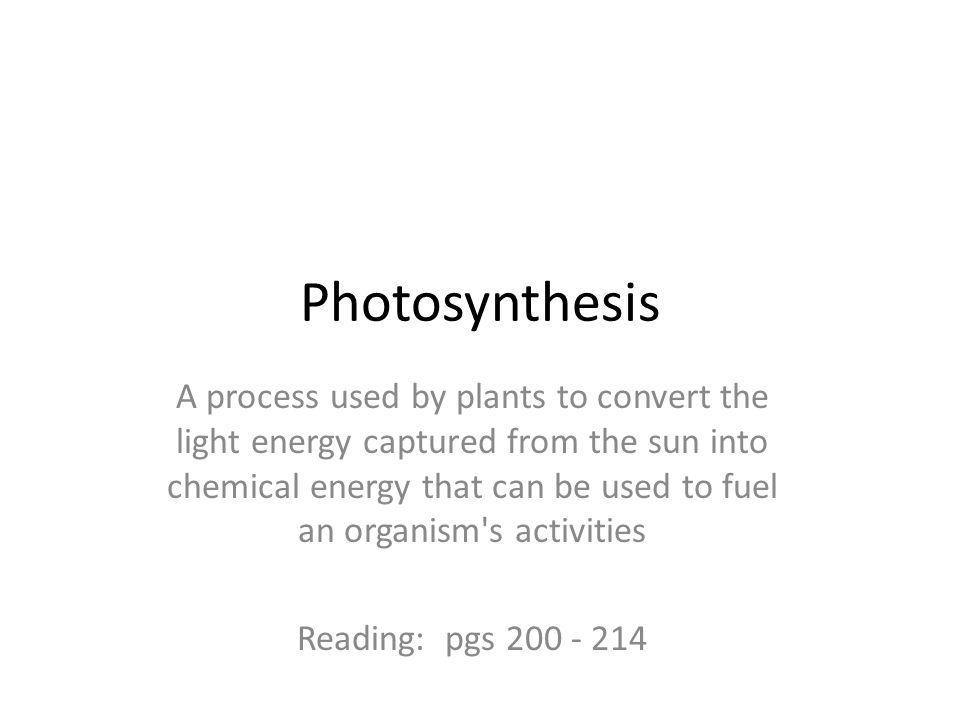 Photosynthesis A process used by plants to convert the light energy captured from the sun into chemical energy that can be used to fuel an organism s activities Reading: pgs 200 - 214