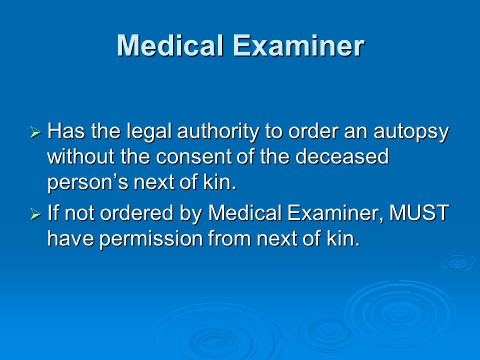 Medical Examiner Has the legal authority to order an autopsy without the consent of the deceased persons next of kin.