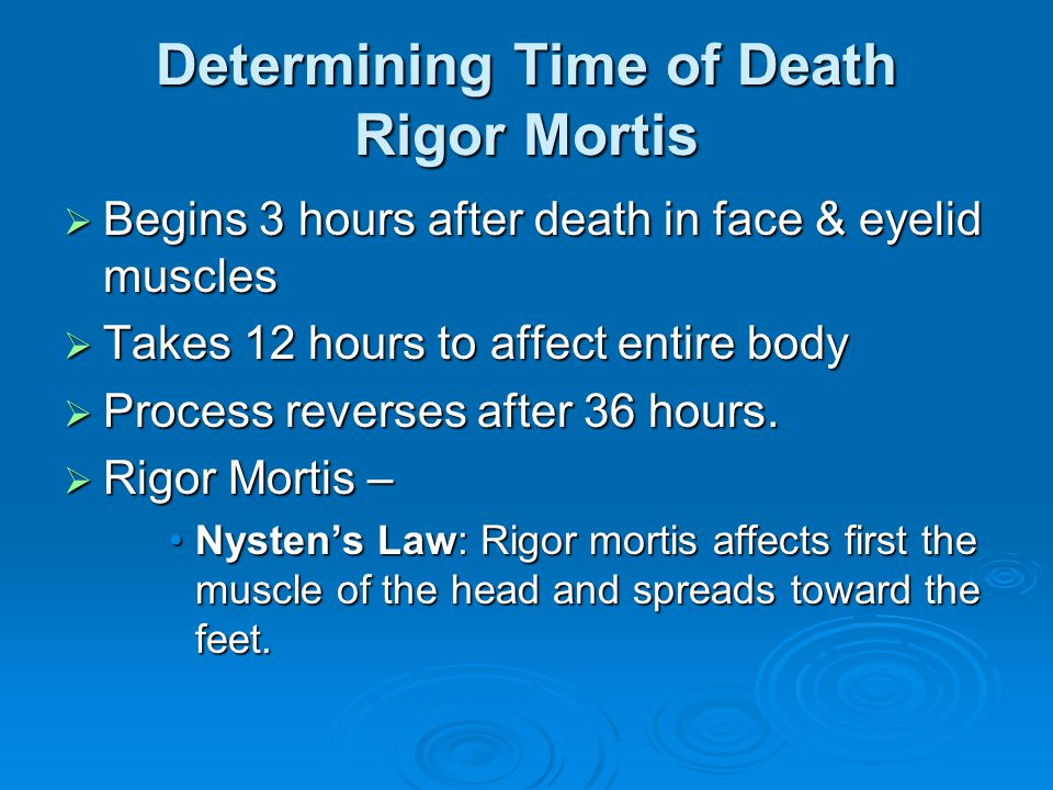 Determining Time of Death Rigor Mortis Begins 3 hours after death in face & eyelid muscles Begins 3 hours after death in face & eyelid muscles Takes 12 hours to affect entire body Takes 12 hours to affect entire body Process reverses after 36 hours.