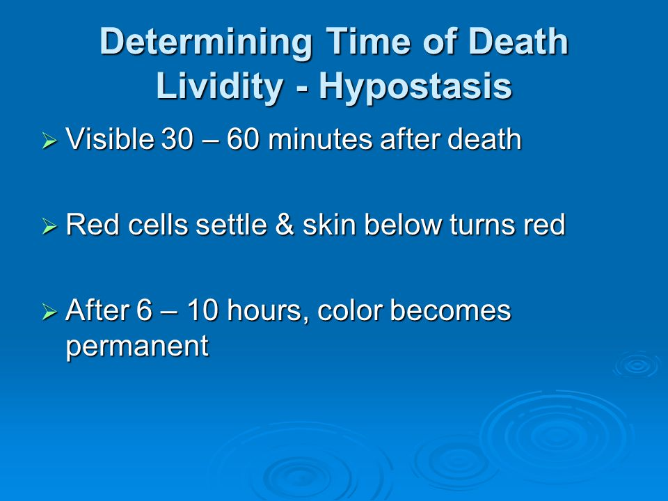 Determining Time of Death Lividity - Hypostasis Visible 30 – 60 minutes after death Visible 30 – 60 minutes after death Red cells settle & skin below turns red Red cells settle & skin below turns red After 6 – 10 hours, color becomes permanent After 6 – 10 hours, color becomes permanent