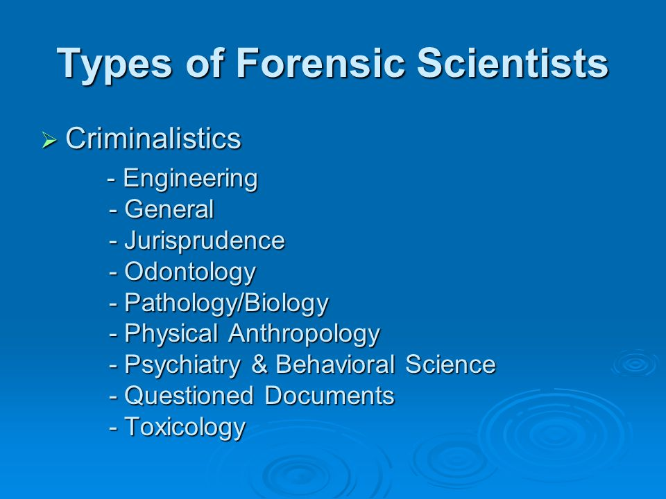 Types of Forensic Scientists Criminalistics Criminalistics - Engineering - General - Jurisprudence - Odontology - Pathology/Biology - Physical Anthropology - Psychiatry & Behavioral Science - Questioned Documents - Toxicology - Engineering - General - Jurisprudence - Odontology - Pathology/Biology - Physical Anthropology - Psychiatry & Behavioral Science - Questioned Documents - Toxicology