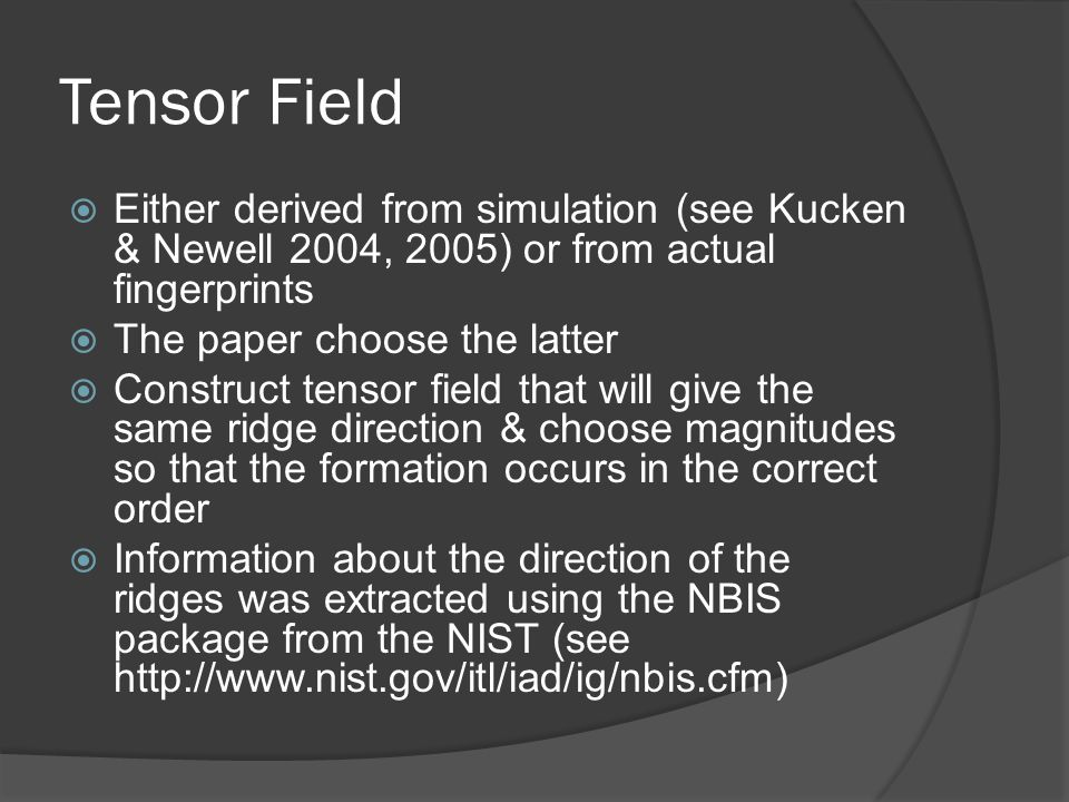 Tensor Field Either derived from simulation (see Kucken & Newell 2004, 2005) or from actual fingerprints The paper choose the latter Construct tensor field that will give the same ridge direction & choose magnitudes so that the formation occurs in the correct order Information about the direction of the ridges was extracted using the NBIS package from the NIST (see http://www.nist.gov/itl/iad/ig/nbis.cfm)