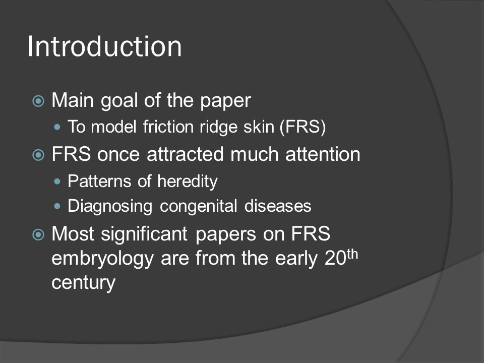 Introduction Main goal of the paper To model friction ridge skin (FRS) FRS once attracted much attention Patterns of heredity Diagnosing congenital diseases Most significant papers on FRS embryology are from the early 20 th century