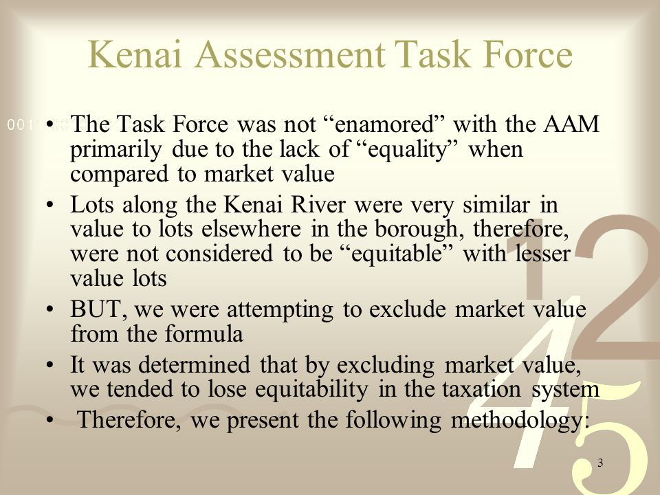 3 Kenai Assessment Task Force The Task Force was not enamored with the AAM primarily due to the lack of equality when compared to market value Lots along the Kenai River were very similar in value to lots elsewhere in the borough, therefore, were not considered to be equitable with lesser value lots BUT, we were attempting to exclude market value from the formula It was determined that by excluding market value, we tended to lose equitability in the taxation system Therefore, we present the following methodology: