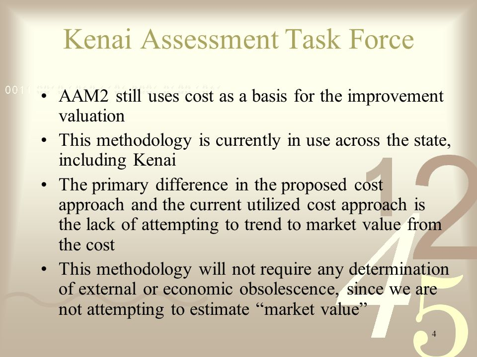 4 Kenai Assessment Task Force AAM2 still uses cost as a basis for the improvement valuation This methodology is currently in use across the state, including Kenai The primary difference in the proposed cost approach and the current utilized cost approach is the lack of attempting to trend to market value from the cost This methodology will not require any determination of external or economic obsolescence, since we are not attempting to estimate market value