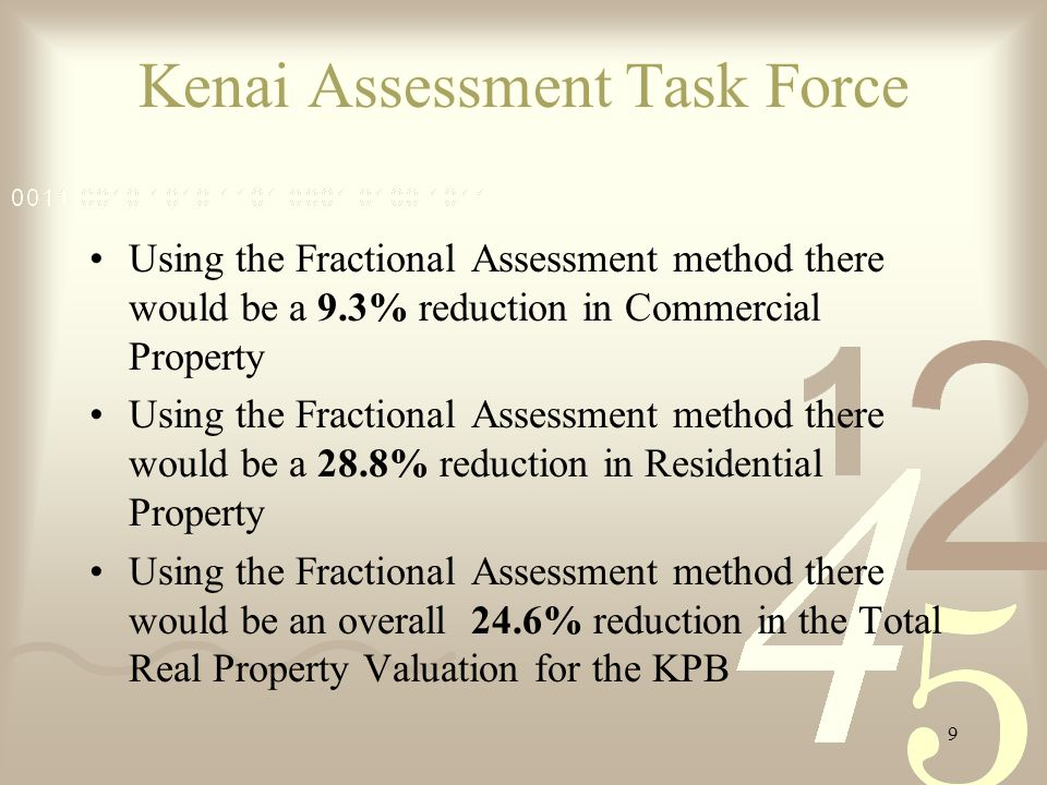 9 Using the Fractional Assessment method there would be a 9.3% reduction in Commercial Property Using the Fractional Assessment method there would be a 28.8% reduction in Residential Property Using the Fractional Assessment method there would be an overall 24.6% reduction in the Total Real Property Valuation for the KPB