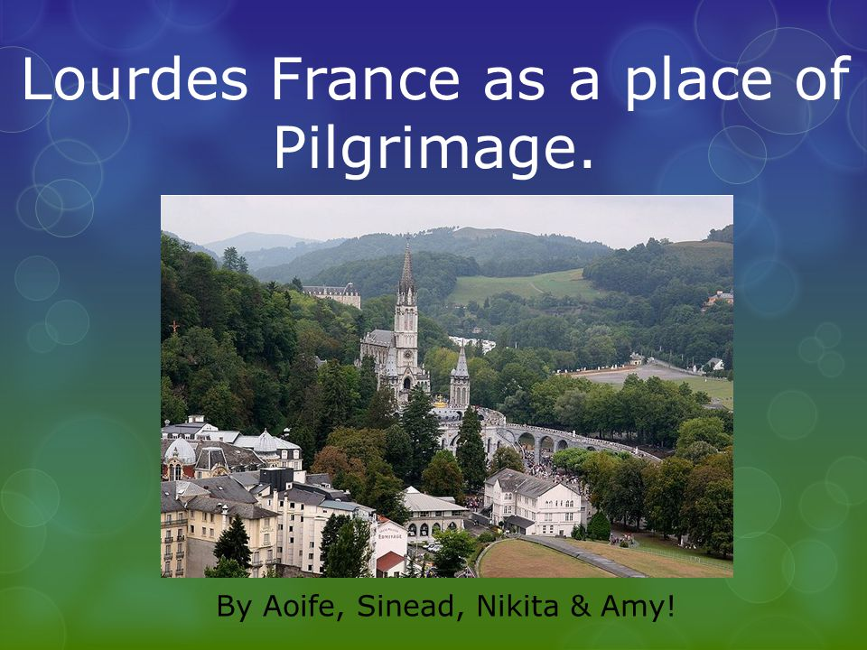Lourdes France as a place of Pilgrimage. By Aoife, Sinead, Nikita & Amy!