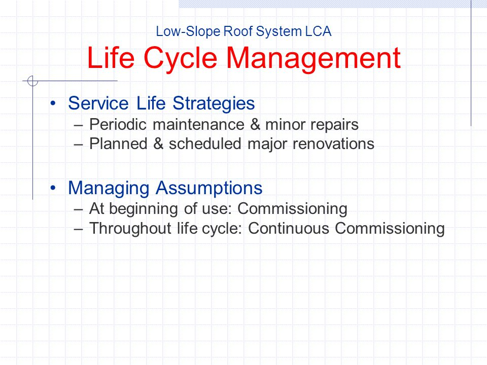 Service Life Strategies –Periodic maintenance & minor repairs –Planned & scheduled major renovations Managing Assumptions –At beginning of use: Commissioning –Throughout life cycle: Continuous Commissioning Low-Slope Roof System LCA Life Cycle Management